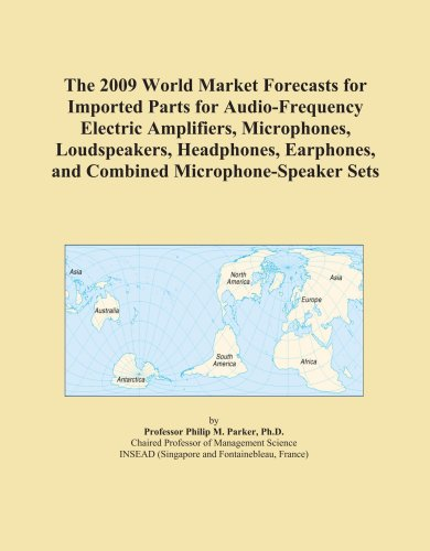 The 2009 World Market Forecasts for Imported Parts for Audio-Frequency Electric Amplifiers, Microphones, Loudspeakers, Headphones, Earphones, and Combined Microphone-Speaker Sets by ICON Group International, Inc.