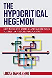 The Hypocritical Hegemon: How the United States Shapes Global Rules against Tax Evasion and Avoidance (Cornell Studies in Money)