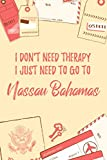 """I Don t Need Therapy I Just Need To Go To Nassau Bahamas: 6x9"""" Lined Travel Notebook/Journal Funny Gift Idea For Travellers, Explorers, Backpackers, Campers, Tourists, Holiday Memory Book"""