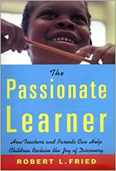 The Passionate Learner: A Practical Guide for Teachers and Parents