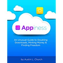 Appiness: An Unusual Guide to Doubling Downloads, Minting Money & Finding Freedom