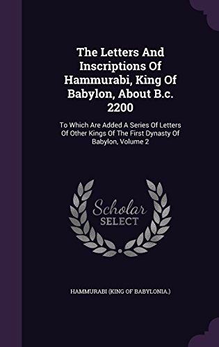 The Letters And Inscriptions Of Hammurabi, King Of Babylon, About B.c. 2200: To Which Are Added A Series Of Letters Of Other Kings Of The First Dynasty Of Babylon, Volume 2