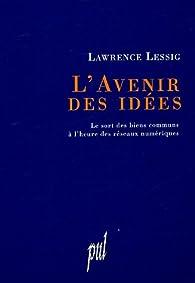 L'avenir des idées. Le sort des biens communs à l'heure des réseaux numériques par Lawrence Lessig