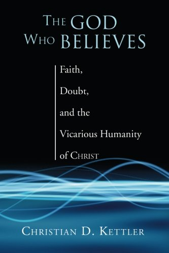 The God Who Believes: Faith, Doubt, and  the  Vicarious Humanity of Christ