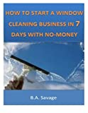 How to Start a Window Cleaning Business in 7 Days with No-Money, B.A. Savage, 1497425646