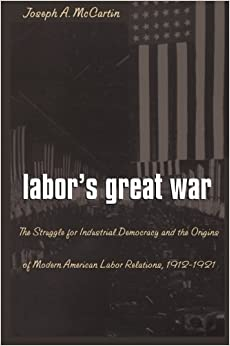 Book Labor's Great War: The Struggle for Industrial Democracy and the Origins of Modern American Labor Relations, 1912-1921 by Joseph A. McCartin (1998-02-09)