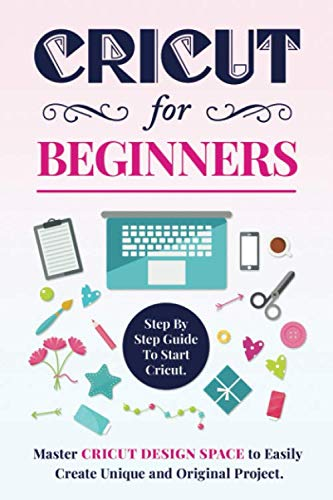 CRICUT FOR BEGINNERS: Step By Step Guide To Start Cricut.  Master Cricut Design Space to Easily Create Unique and Original Project.