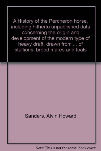 (A History of the Percheron horse, including hitherto unpublished data concerning the origin and development of the modern type of heavy draft, drawn ... of stallions, brood mares and foals)