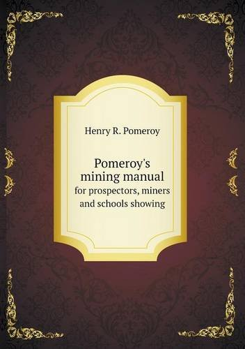 Pomeroy's mining manual for prospectors, miners and schools (Pomeroys Mining Manual)