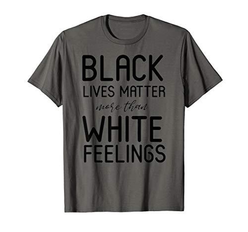 Black Lives Matter More Than White Feelings T-Shirt (Black Lives Matter More Than White Feelings)