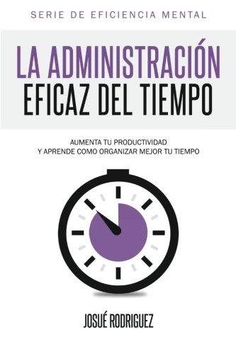 La Administracion Eficaz del Tiempo: Aumenta tu productividad y aprende como organizar mejor tu tiempo (Eficiencia Mental) (Spanish Edition) [Josue Rodriguez] (Tapa Blanda)