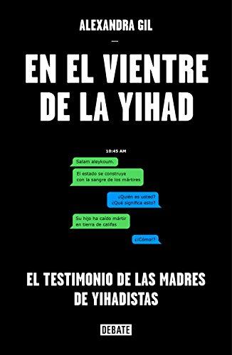 En el vientre de la yihad: El testimonio de las madres de yihadistas  (Sociedad) (Spanish Edition): Gil, Alexandra: 9788499927442: Amazon.com:  Books