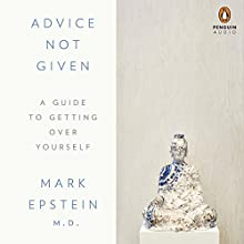 Advice Not Given: A Guide to Getting Over Yourself Audiobook by Mark Epstein Narrated by Mark Epstein