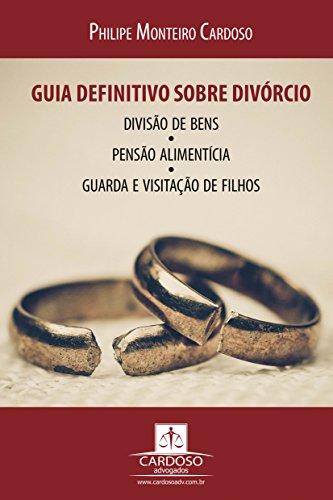 Guia definitivo sobre divórcio, divisão de bens, pensão alimentícia, guarda e visitação de filhos: 2ª Edição
