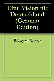 eine vision f r deutschland german edition ebook wolfgang kolberg kindle store. Black Bedroom Furniture Sets. Home Design Ideas