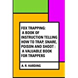 Fox Trapping: A Book of Instruction Telling How to Trap, Snare, Poison and Shoot : A Valuable Book for Trappers