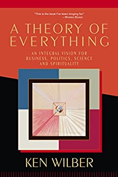 A Theory of Everything: An Integral Vision for Business, Politics, Science and Spirituality by [Wilber, Ken]