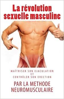La révolution sexuelle masculine: maîtriser son éjaculation et contrôler son érection par la méthode neuromusculaire