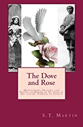 The Dove and Rose: Meditations, Prayers, and Poetry in Honor of St. Joan of Arc and St. Thérèse of Lisieux