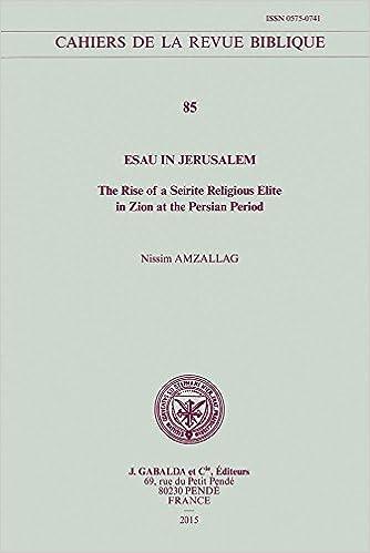 Esau in Jerusalem: The Rise of a Seirite Religious Elite in Zion at the Persian Period (Cahiers de la Revue Biblique)
