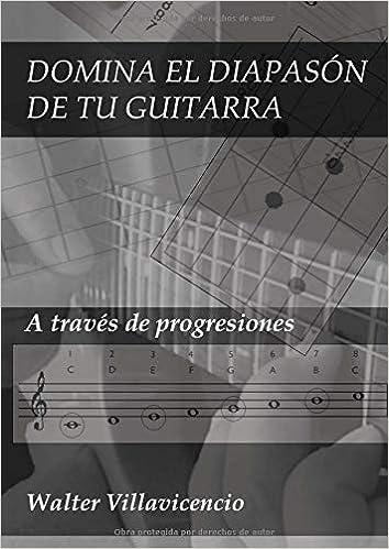 DOMINA EL DIAPASÓN DE TU GUITARRA: A través de progresiones PARA GUITARRISTAS: Amazon.es: Walter A. Villavicencio: Libros