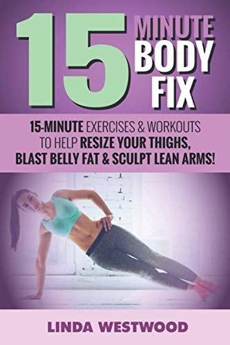 15-Minute Body Fix: 15-Minute Exercises & Workouts to Help Resize Your Thighs, Blast Belly Fat & Sculpt Lean Arms! (Best Exercise To Lose Belly Fat For Men)