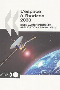 L'espace à l'horizon 2030 : Quel avenir pour les applications spatiales ? par  OCDE
