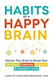 Habits of a Happy Brain: Retrain Your Brain to Boost Your Serotonin, Dopamine, Oxytocin, & Endorphin Levels