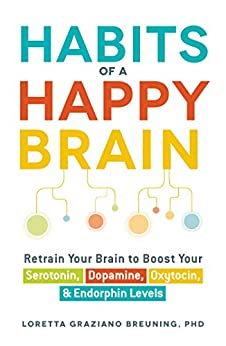 Habits of a Happy Brain: Retrain Your Brain to Boost Your Serotonin, Dopamine, Oxytocin, & Endorphin Levels by [Breuning, Loretta Graziano]
