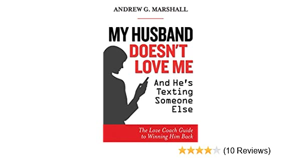 My Husband Doesn't Love Me and He's Texting Someone Else: The Love Coach  Guide to Winning Him Back
