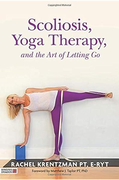 Scoliosis Yoga Therapy And The Art Of Letting Go Krentzman Rachel 9781848192720 Amazon Com Books