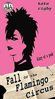 Fall Of The Flamingo Circus: Diary Of A Punk by [Rigby, Kate]