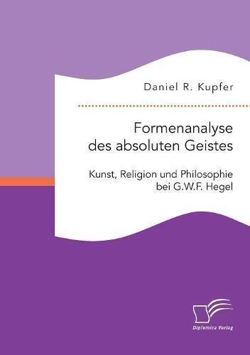 Formenanalyse des absoluten Geistes. Kunst, Religion und Philosophie bei G.W.F. Hegel