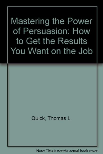 Mastering the Power of Persuasion: How to Get the Results You Want on the Job