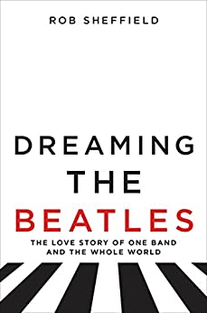 Dreaming the Beatles: The Love Story of One Band and the Whole World by [Sheffield, Rob]