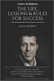 Tony Robbins: The Life, Lessons & Rules For Success (35 Life Changing Quotes Deconstructed & Explained, 15 Success Principles To Live By & Tony's 10 Minute Morning Priming To Ensure A Successful Day)