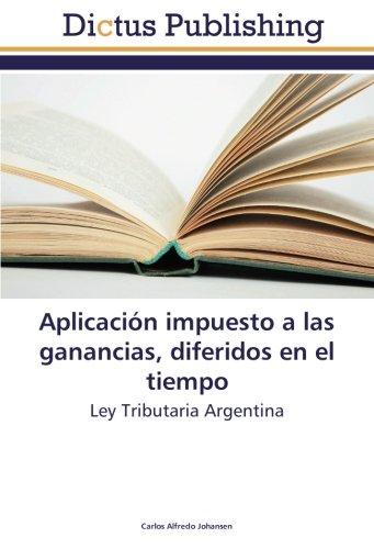 Aplicación impuesto a las ganancias, diferidos en el tiempo: Ley Tributaria Argentina (Spanish Edition)