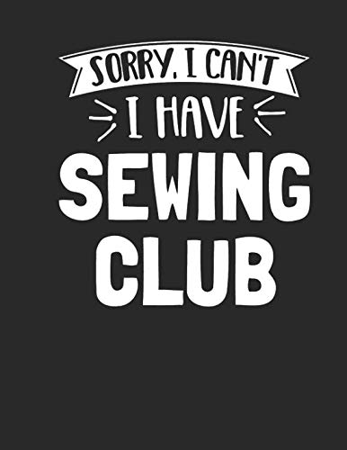 (Sorry I Can't I Have Sewing Club: Funny 8.5x11 College Ruled Sewing Club Notebook Journal Notepad Sketch Book)