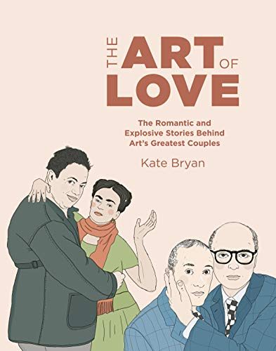 The Art of Love: The Romantic and Explosive Stories Behind Art's Greatest Couples -