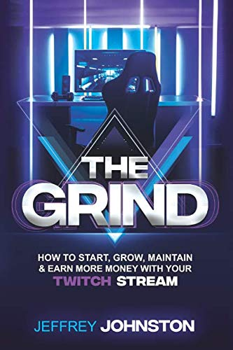 The Grind: How to Start, Grow, Maintain, & Earn More Money (Best Setup For Twitch)