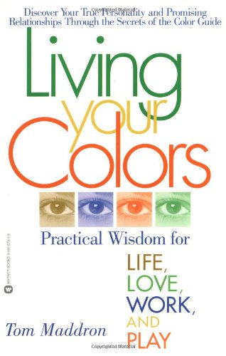 Living Your Colors: Practical Wisdom for Life, Love, Work, and Play