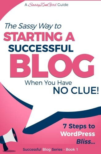 Starting a Successful Blog when you have NO CLUE! - 7 Steps to WordPress Bliss... (INFLUENCER FAST TRACK) (Volume 1)