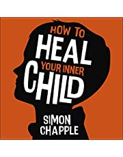 How to Heal Your Inner Child: Overcome Past Trauma and Childhood Emotional Neglect