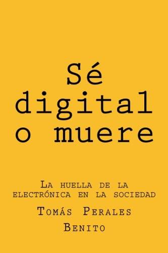 Sé digital o muere: La huella de la electrónica en la sociedad (Spanish Edition)