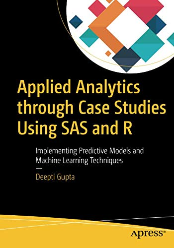 Applied Analytics through Case Studies Using SAS and R: Implementing Predictive Models and Machine Learning Techniques