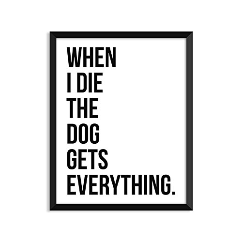 When I Die The Dog Gets Everything - Unframed art print poster or greeting card