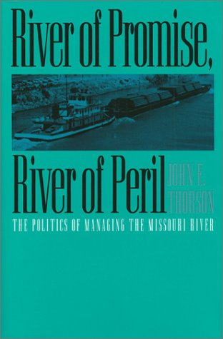 River of Promise, River of Peril: The Politics of Managing the Missouri River