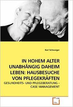 IN HOHEM ALTER UNABHÄNGIG DAHEIM LEBEN: HAUSBESUCHE VON PFLEGEKRÄFTEN: GESUNDHEITS- UND PFLEGEBERATUNG - CASE MANAGEMENT