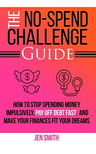 The No-Spend Challenge Guide: How to Stop Spending Money Impulsively, Pay off Debt Fast, & Make Your Finances Fit Your Dreams