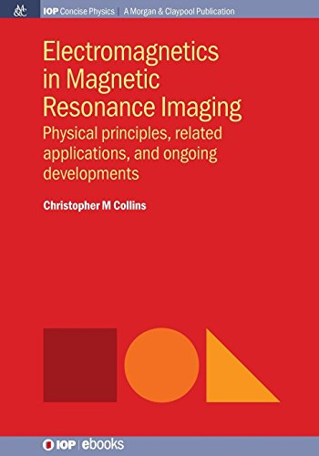 Electromagnetics in Magnetic Resonance Imaging: Physical Principles, Related Applications, and Ongoing Developments (Iop